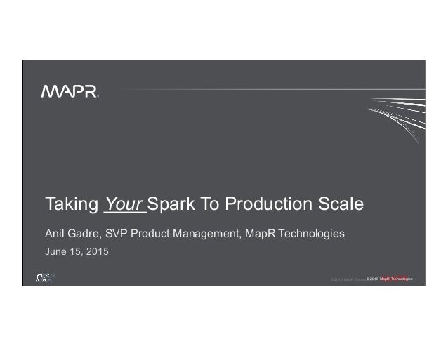 ® © 2015 MapR Technologies 1 ® © 2015 MapR Technologies Taking Your Spark To Production Scale Anil Gadre, SVP Product Mana...