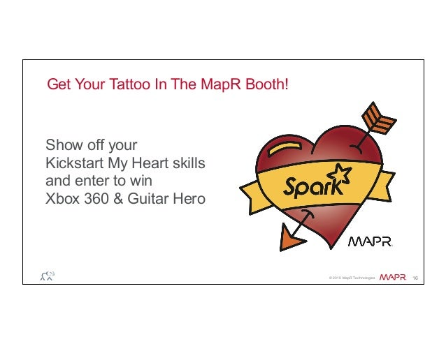 ® © 2015 MapR Technologies 16 Get Your Tattoo In The MapR Booth! Show off your Kickstart My Heart skills and enter to win ...