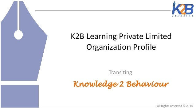 K2B Learning Private Limited Organization Profile Transiting  Knowledge 2 Behaviour All Rights Reserved © 2014