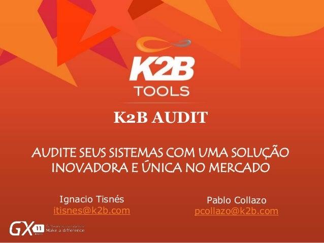 K2B AUDIT AUDITE SEUS SISTEMAS COM UMA SOLUÇÃO INOVADORA E ÚNICA NO MERCADO Ignacio Tisnés itisnes@k2b.com Pablo Collazo p...