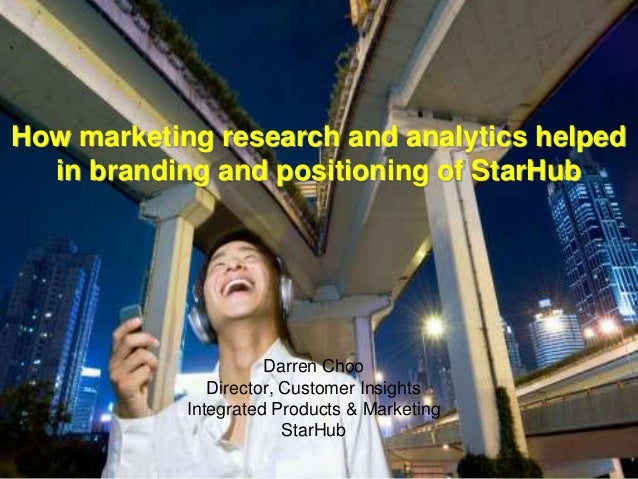 1  How marketing research and analytics helped in branding and positioning of StarHub  Darren Choo Director, Customer Insi...