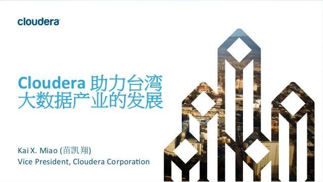1  ©  Cloudera,  Inc.  All  rights  reserved.   Cloudera  助力台湾   大数据产业的发展   Kai  X.  Miao  (苗凯翔)...