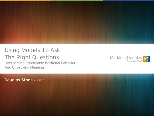 Using Models To Ask The Right Questions Overcoming Predictably Irrational Behavior And Unpacking Meaning  Douglas Stone • ...