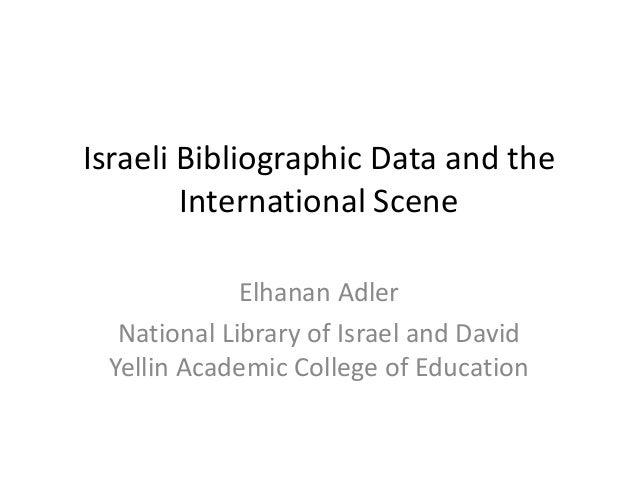 Israeli Bibliographic Data and the International Scene  Elhanan Adler  National Library of Israel and David Yellin Academi...