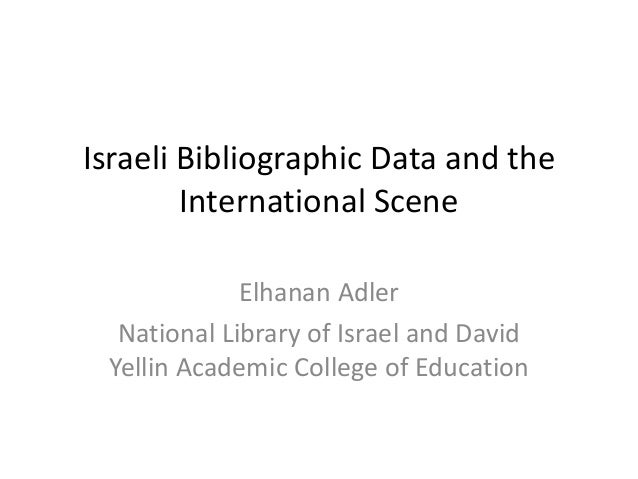 Israeli Bibliographic Data and the  International Scene  Elhanan Adler  National Library of Israel and David  Yellin Acade...