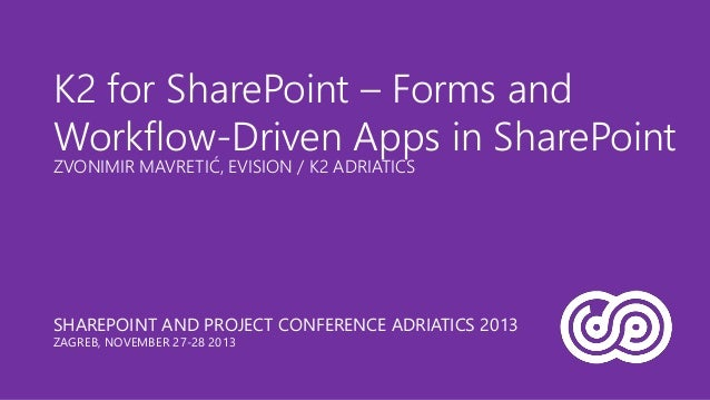K2 for SharePoint – Forms and Workflow-Driven Apps in SharePoint ZVONIMIR MAVRETIĆ, EVISION / K2 ADRIATICS  SHAREPOINT AND...