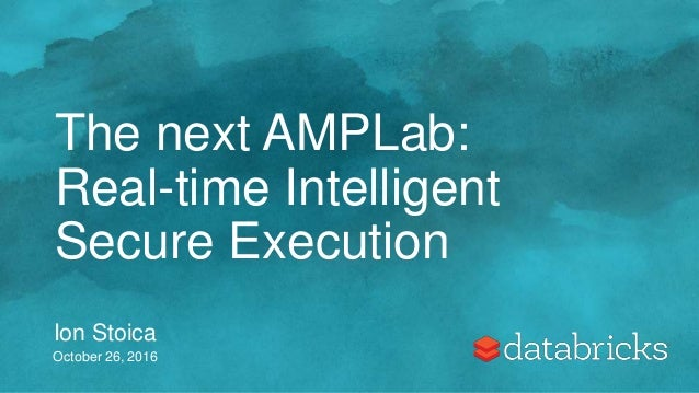 The next AMPLab: Real-time Intelligent Secure Execution Ion Stoica October 26, 2016