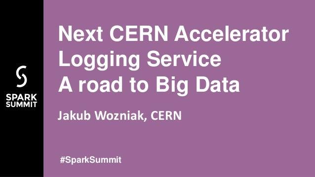 Jakub Wozniak, CERN Next CERN Accelerator Logging Service A road to Big Data #SparkSummit
