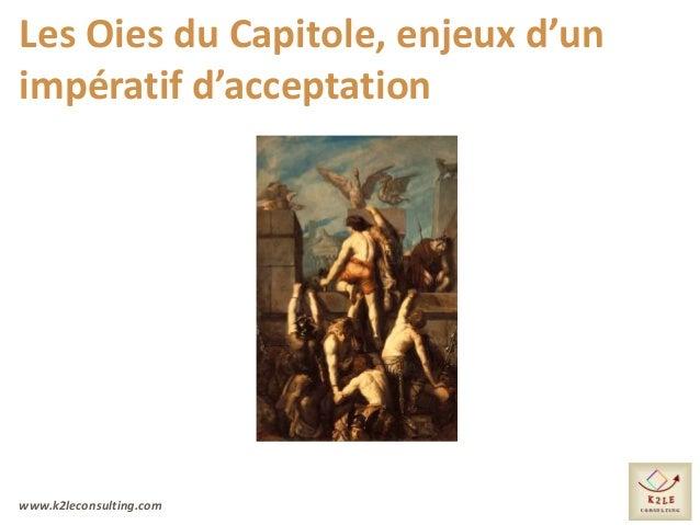www.k2leconsulting.com Les Oies du Capitole, enjeux d'un impératif d'acceptation