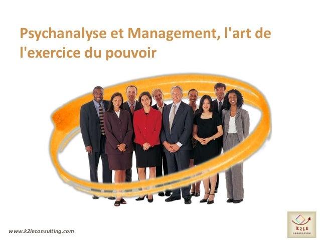 www.k2leconsulting.com Psychanalyse et Management, l'art de l'exercice du pouvoir