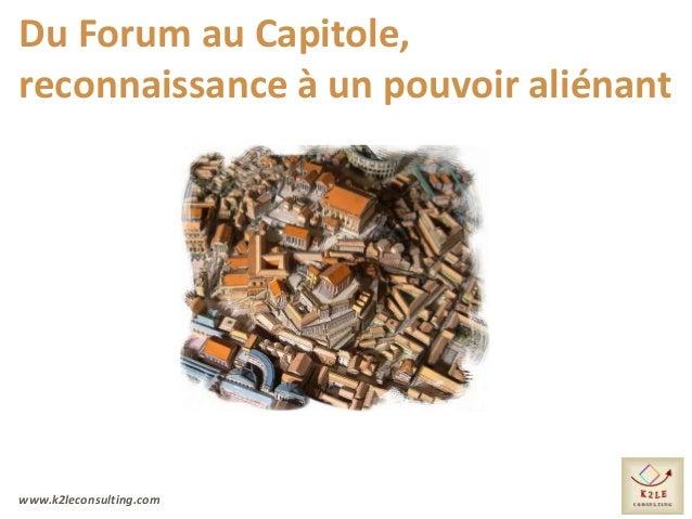 www.k2leconsulting.com Du Forum au Capitole, reconnaissance à un pouvoir aliénant