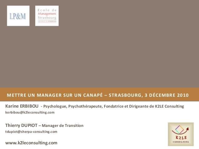 METTRE UN MANAGER SUR UN CANAPÉ – STRASBOURG, 3 DÉCEMBRE 2010 Karine ERBIBOU - Psychologue, Psychothérapeute, Fondatrice e...
