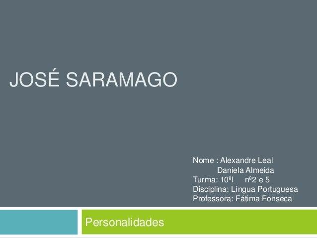 JOSÉ SARAMAGO Personalidades Nome : Alexandre Leal Daniela Almeida Turma: 10ºI nº2 e 5 Disciplina: Língua Portuguesa Profe...