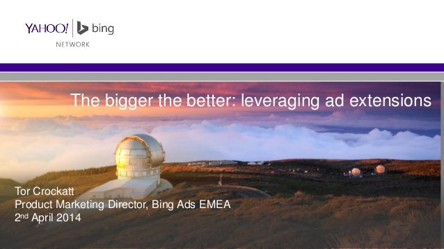 The bigger the better: leveraging ad extensions Tor Crockatt Product Marketing Director, Bing Ads EMEA 2nd April 2014