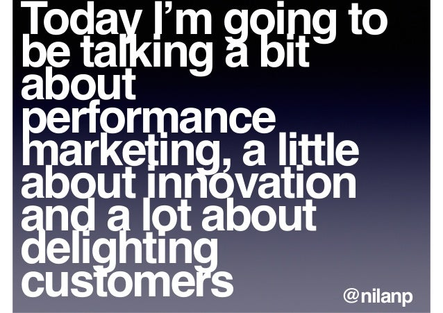 Today I'm going to be talking a bit about performance marketing, a little about innovation and a lot about delighting cust...