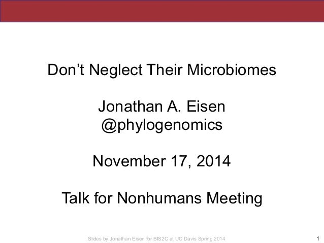 Slides by Jonathan Eisen for BIS2C at UC Davis Spring 2014 1 Don't Neglect Their Microbiomes Jonathan A. Eisen @phylogenom...