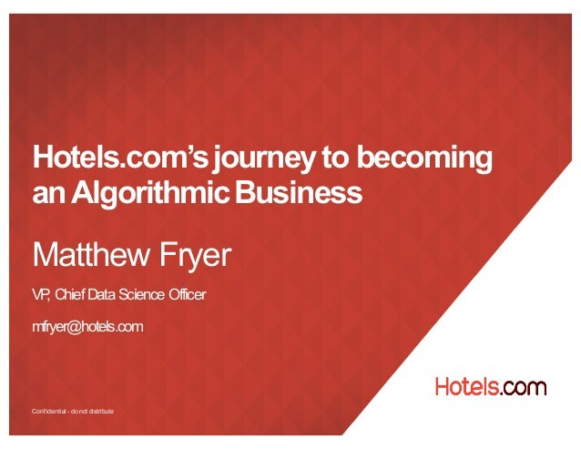 Confidential - donot distribute Hotels.com'sjourneyto becoming anAlgorithmicBusiness Matthew Fryer VP, Chief Data Science ...
