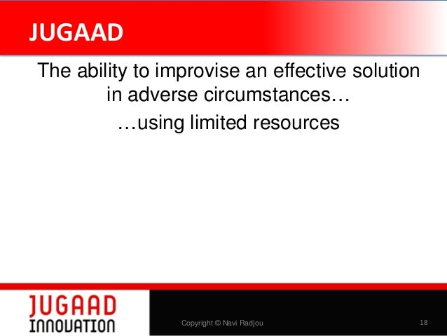 JUGAAD The ability to improvise an effective solution in adverse circumstances… …using limited resources  Copyright © Navi...