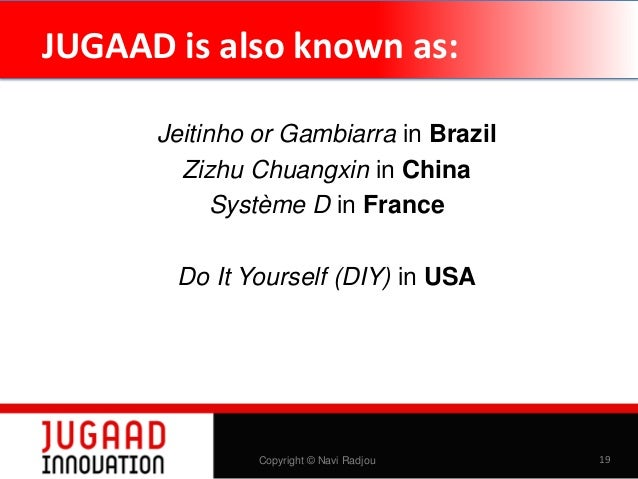 JUGAAD is also known as: Jeitinho or Gambiarra in Brazil Zizhu Chuangxin in China Système D in France Do It Yourself (DIY)...
