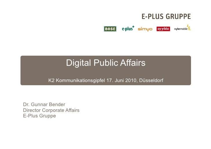 Digital Public Affairs            K2 Kommunikationsgipfel 17. Juni 2010, Düsseldorf    Dr. Gunnar Bender Director Corporat...