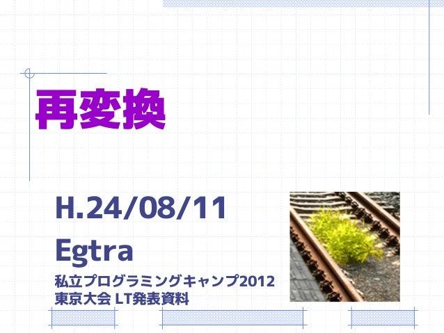 再変換  H.24/08/11  Egtra  私立プログラミングキャンプ2012 東京大会LT発表資料