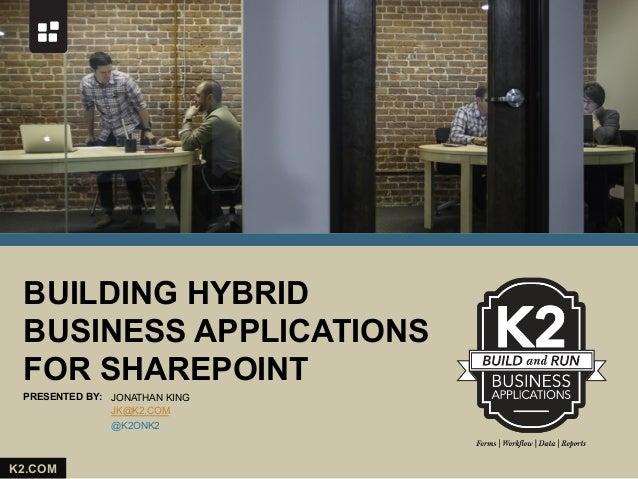 BUILDING HYBRID BUSINESS APPLICATIONS FOR SHAREPOINT PRESENTED BY: JONATHAN KING JK@K2.COM @K2ONK2  K2.COM