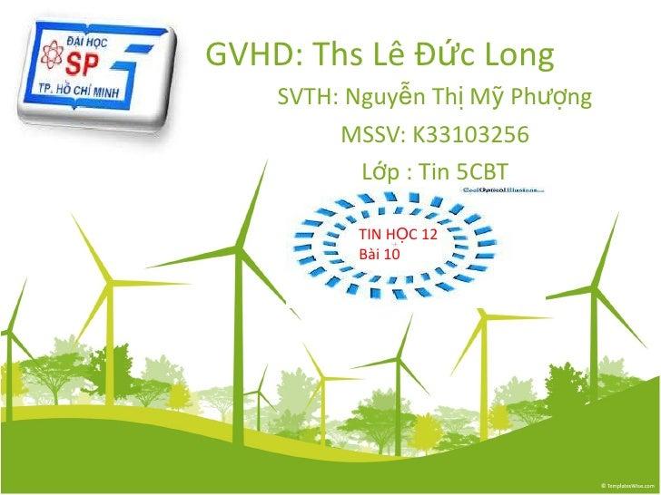 GVHD: Ths Lê Đức Long SVTH: Nguyễn Thị Mỹ Phượng MSSV: K33103256 Lớp : Tin 5CBT TIN HỌC 12 Bài 10