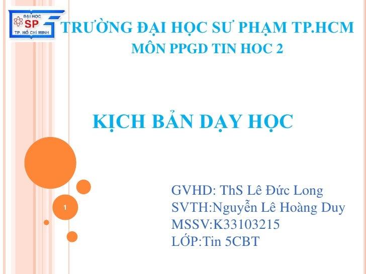 TRƯỜNG ĐẠI HỌC SƯ PHẠM TP.HCM       MÔN PPGD TIN HOC 2    KỊCH BẢN DẠY HỌC           GVHD: ThS Lê Đức Long1          SVTH:...
