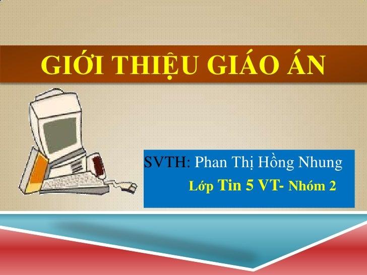 GIỚI THIỆU GIÁO ÁN      SVTH: Phan Thị Hồng Nhung          Lớp Tin 5 VT- Nhóm 2