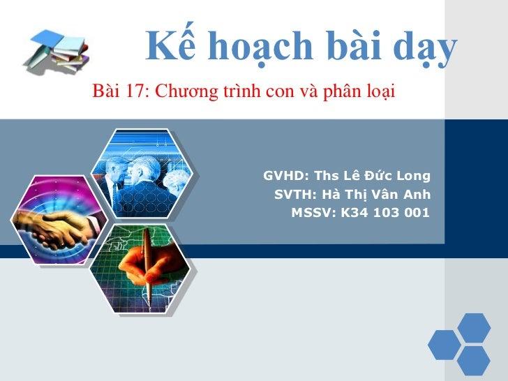 LOGO             Kế hoạch bài dạy       Bài 17: Chương trình con và phân loại                           GVHD: Ths Lê Đức L...