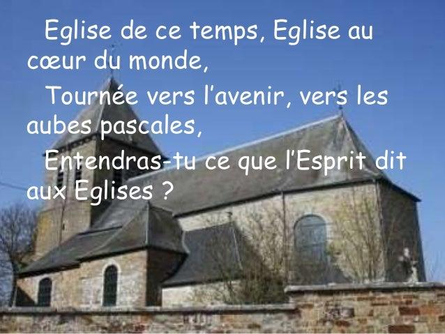 Eglise de ce temps, Eglise au cœur du monde, Tournée vers l'avenir, vers les aubes pascales, Entendras-tu ce que l'Esprit ...