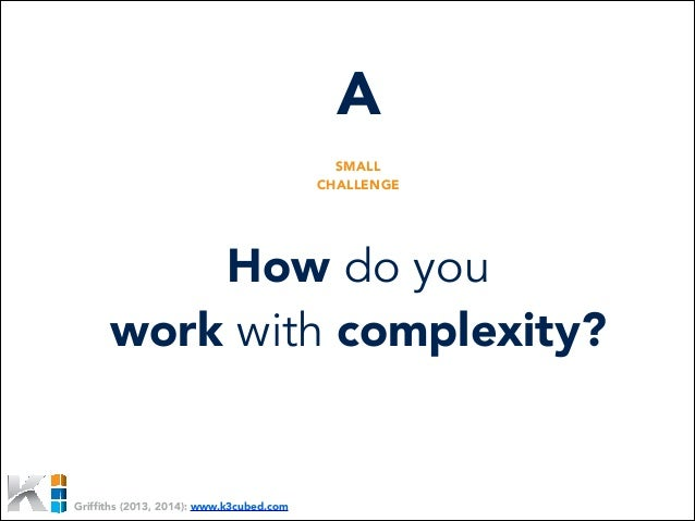 A SMALL CHALLENGE  How do you work with complexity?  Griffiths (2013, 2014): www.k3cubed.com