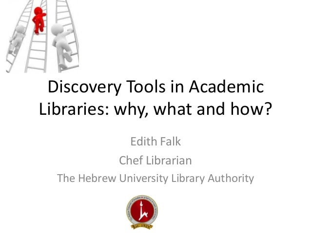 Discovery Tools in Academic Libraries: why, what and how?  Edith Falk  Chef Librarian  The Hebrew University Library Autho...