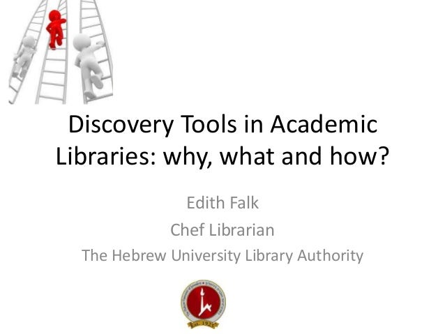 Discovery Tools in Academic  Libraries: why, what and how?  Edith Falk  Chef Librarian  The Hebrew University Library Auth...