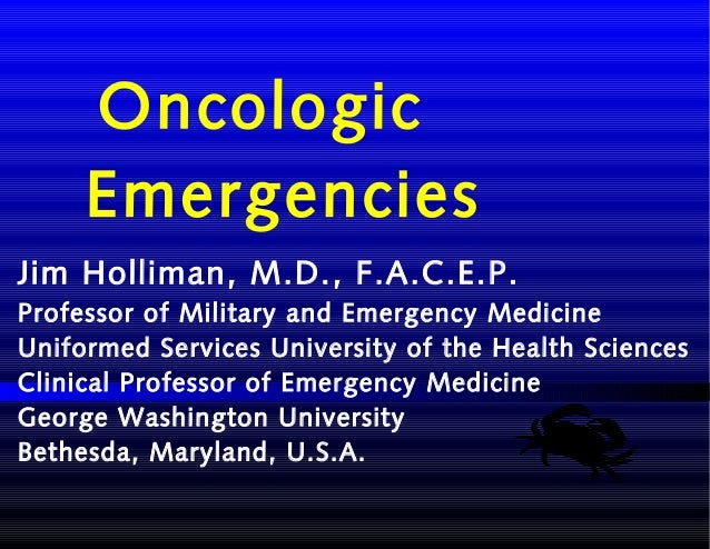 Oncologic Emergencies Jim Holliman, M.D., F.A.C.E.P. Professor of Military and Emergency Medicine Uniformed Services Unive...