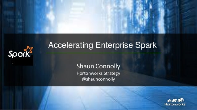 Accelerating Enterprise Spark Shaun Connolly Hortonworks Strategy @shaunconnolly