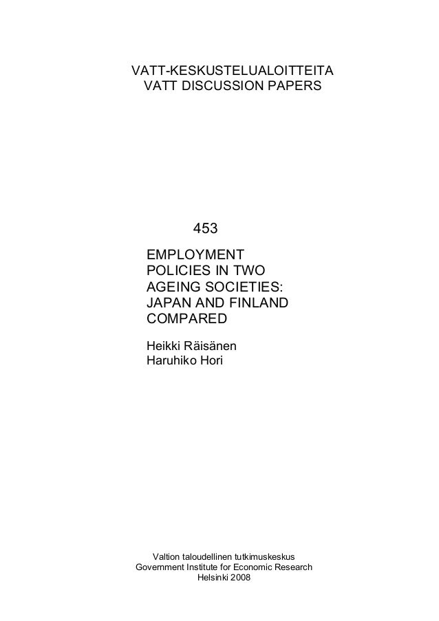 VATT-KESKUSTELUALOITTEITA VATT DISCUSSION PAPERS 453 EMPLOYMENT POLICIES IN TWO AGEING SOCIETIES: JAPAN AND FINLAND COMPAR...