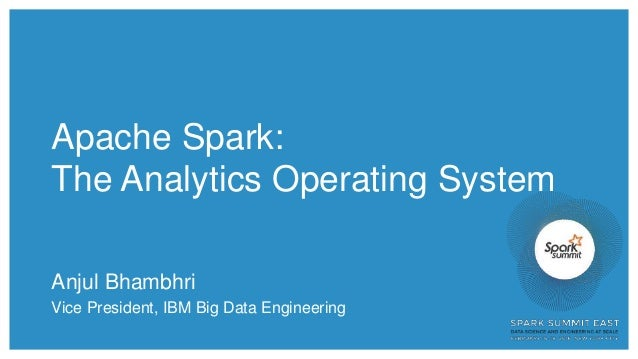 Apache Spark: The Analytics Operating System Anjul Bhambhri Vice President, IBM Big Data Engineering