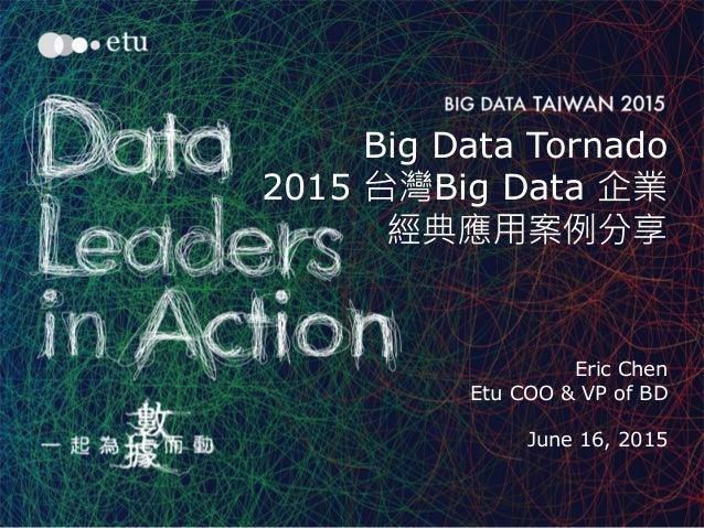 1 Big Data Tornado 2015 台灣Big Data 企業 經典應用案例分享 Eric Chen Etu COO & VP of BD June 16, 2015