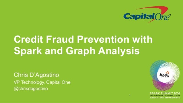 Credit Fraud Prevention with Spark and Graph Analysis Chris D'Agostino VP Technology, Capital One @chrisdagostino 1