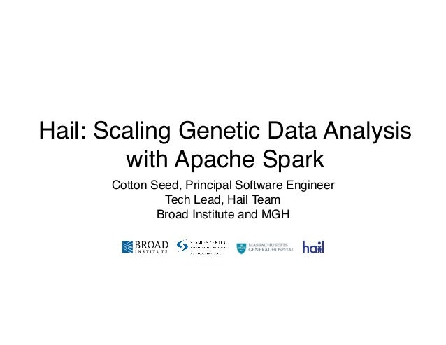 Hail: Scaling Genetic Data Analysis with Apache Spark Cotton Seed, Principal Software Engineer Tech Lead, Hail Team Broad...