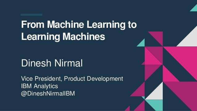 From Machine Learning to Learning Machines Dinesh Nirmal Vice President, Product Development IBM Analytics @DineshNirmalIBM