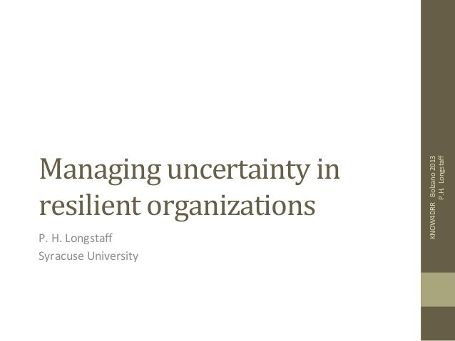 Managing	   uncertainty	   in	    resilient	   organizations	    P.	   H.	   Longstaff	    Syracuse	   University	    KNOW4...