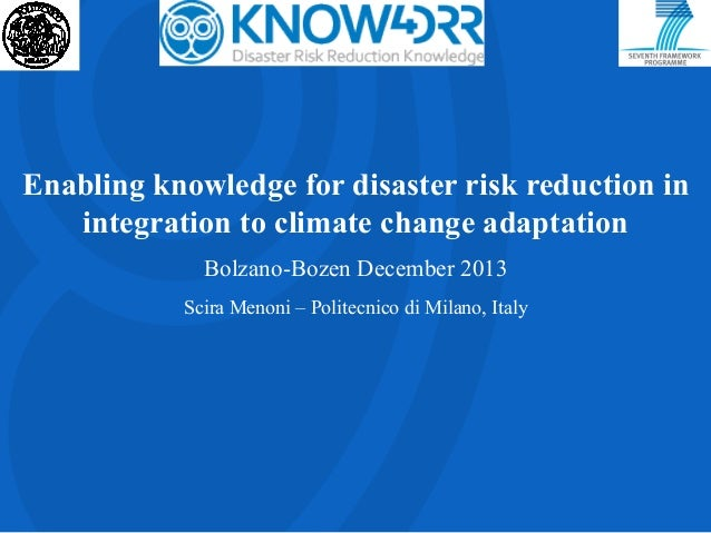Enabling knowledge for disaster risk reduction in integration to climate change adaptation Bolzano-Bozen December 2013 Sci...
