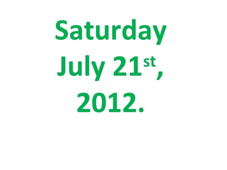SaturdayJuly 21 ,       st  2012.