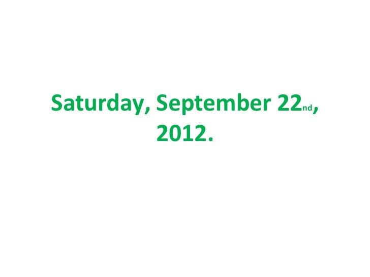 Saturday, September 22 ,                      nd          2012.