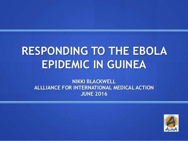 RESPONDING TO THE EBOLA EPIDEMIC IN GUINEA NIKKI BLACKWELL ALLLIANCE FOR INTERNATIONAL MEDICAL ACTION JUNE 2016
