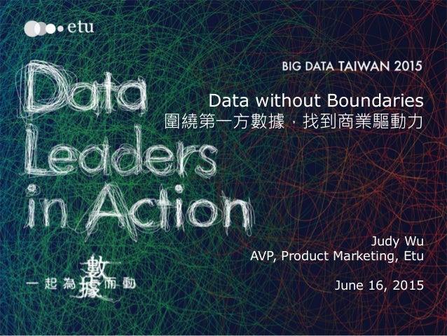 1 Data without Boundaries 圍繞第一方數據,找到商業驅動力 Judy Wu AVP, Product Marketing, Etu June 16, 2015