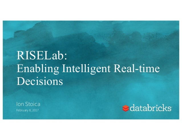RISELab: Enabling Intelligent Real-time Decisions Ion Stoica February 8, 2017