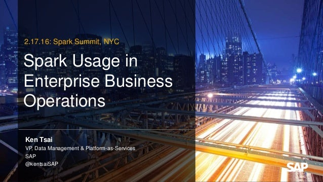 Spark Usage in Enterprise Business Operations Ken Tsai VP, Data Management & Platform-as-Services SAP @kentsaiSAP 2.17.16:...